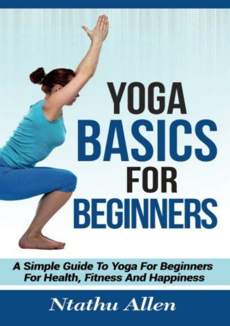 Online Book Yoga Basics For Beginners: A Simple Guide To Yoga For Beginners For Health, Fitness And Happiness - Read Unlimited eBooks and Audiobooks