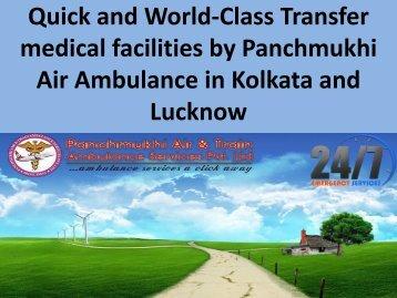 Quick and World-Class Transfer medical facilities by Panchmukhi  Air Ambulance in kolkata and Lucknow