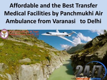 Affordable and the Best Transfer Medical Facilities by Panchmukhi Air Ambulance deom Varanasi to Delhi