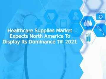 Healthcare Supplies Market Expects North America To Display Its Dominance Till 2021