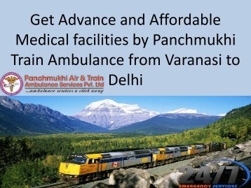 Get Advance and Affordable Medical facilities by Panchmukhi Train Ambulance from varansi to Delhi