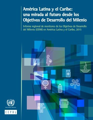 América Latina y el Caribe: una mirada al futuro desde los Objetivos de Desarrollo del Milenio: informe regional de monitoreo de los Objetivos de Desarrollo del Milenio (ODM) en América Latina y el Caribe, 2015