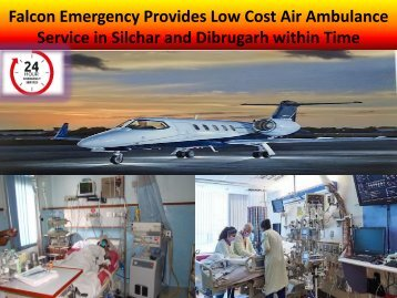 Falcon Emergency Provides Low Cost Air Ambulance Service in Silchar and Dibrugarh within Time