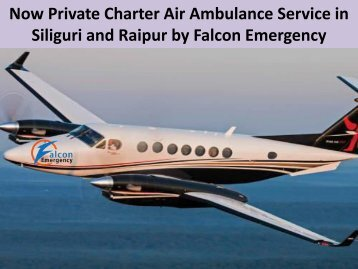 Now Private Charter Air Ambulance Service in Siliguri and Raipur by Falcon Emergency
