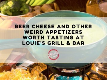 Beer Cheese and Other Weird Appetizers worth tasting at Louie's grill & bar