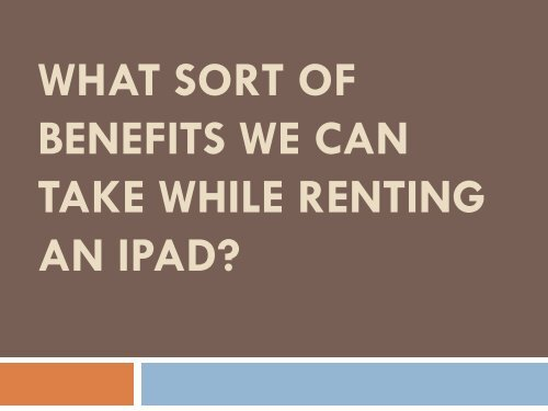 What sort of benefits we can take while renting an iPad?