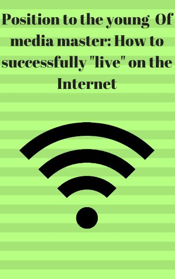 Position to the young media master How to successfully live on the Internet