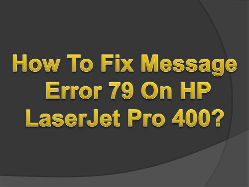 Easy Steps To Fix Message Error 79 On HP LaserJet Pro 400