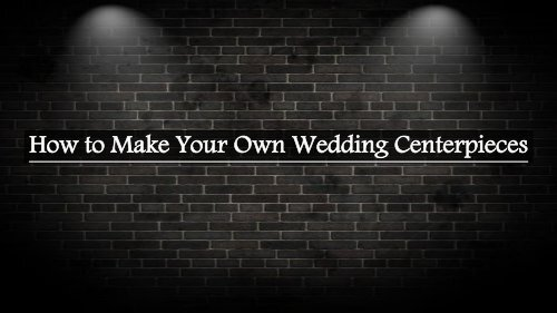 How to Make Your Own Wedding Centerpieces