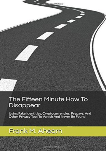 Download PDF The Fifteen Minute How To Disappear: Using Fake Identities, Cryptocurrencies, Prepays, And Other Privacy Tool To Vanish And Never Be Found Best Ebook download