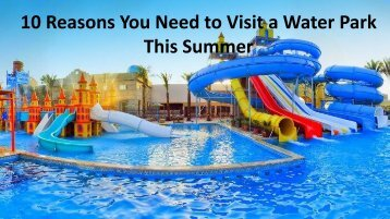 10 Reasons You Need to Visit a Water Park This Summer