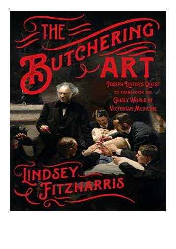 eBook The Butchering Art Joseph Lister's Quest to Transform the Grisly World of Victorian Medicine Free