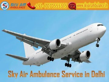 Obtain Sky Air Ambulance Service in Delhi with Modern Medical Facility