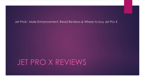Jet ProX : Male Enhancement, Read Reviews & Where to buy Jet Pro X