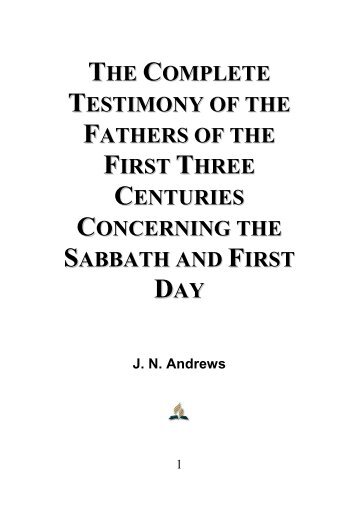 The Complete Testimony of the Fathers of the First Three Centuries Concerning the Sabbath and First Day - J. N. Andrews