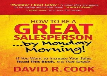 Best [PDF] How To Be A GREAT Salesperson...By Monday Morning!: If You Want to Increase Your Sales Read This Book. It is That Simple Best Sellers Rank : #1 Online#D#