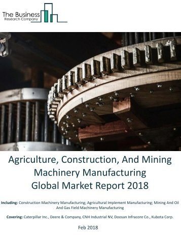 Agriculture, Construction, And Mining Machinery Manufacturing Market Global Briefing 2018