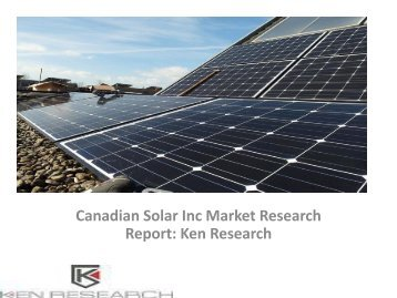 Canadian Solar Inc Market Research Report, Analysis, Opportunities, Forecast, Revenue, Trends, Value : Ken Research