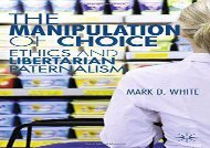 Free The Manipulation of Choice: Ethics and Libertarian Paternalism | Download file