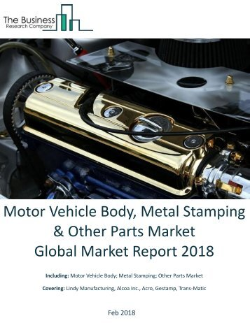 Motor Vehicle Body, Metal Stamping And Other Parts Global Market Report 2018