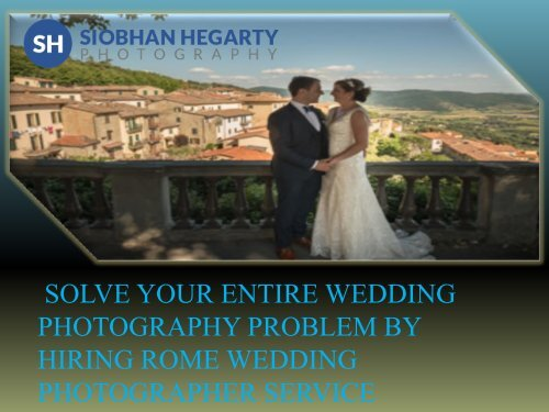 SOLVE YOUR ENTIRE WEDDING PHOTOGRAPHY PROBLEM BY HIRING ROME WEDDING PHOTOGRAPHER SERVICE