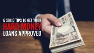 6 Solid Tips To Get Your Hard Money Loans Approved