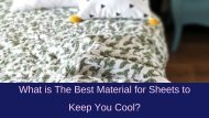 What is The Best Material for Sheets to Keep You Cool_