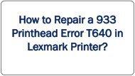 How to Repair a 933 Printhead Error T640 in Lexmark Printer?