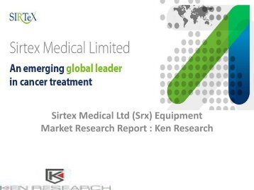Sirtex Medical Ltd (Srx) Equipment Market Research Report, Analysis, Opportunities, Forecast, Size, Competitive Analysis : Ken Research