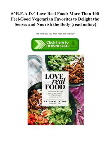#^R.E.A.D.^ Love Real Food More Than 100 Feel-Good Vegetarian Favorites to Delight the Senses and Nourish the Body {read online}