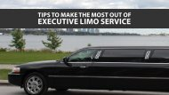 Tips To Make The Most Out of Executive Limo Service