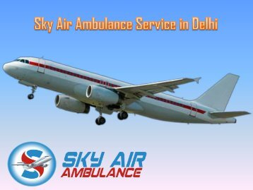 Get Sky Air Ambulance with Paramedical Team in Delhi