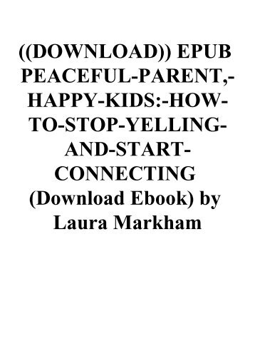 ((DOWNLOAD)) EPUB PEACEFUL-PARENT -HAPPY-KIDS-HOW-TO-STOP-YELLING-AND-START-CONNECTING (Download Ebook) by Laura Markham