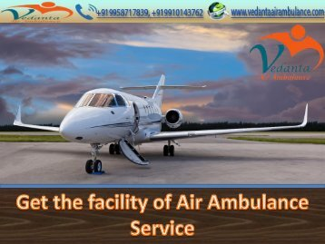 Advanced and Upgraded Medevac Life-Support by Vedanta Air Ambulance Service in Delhi and Patna
