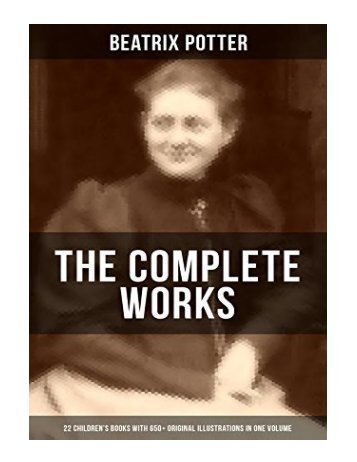 The Complete Works of Beatrix Potter 22 Children's Books with 650+ Original Illustrations in One Volume The Tale of Peter Rabbit, The Tale of Squirrel ... Whiskers and many more (English Edition)