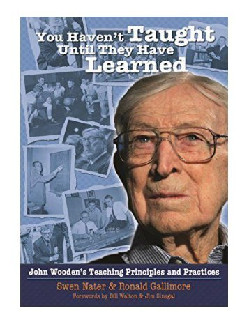 You Haven't Taught Until They Have Learned John Wooden's Teaching Principles and Practices