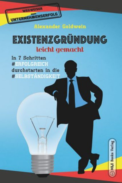 Existenzgründung leicht gemacht: In 7 Schritten erfolgreich durchstarten in die Selbständigkeit: Geschäftsmodell, Charakterliche Eignung, Recht & Steuern