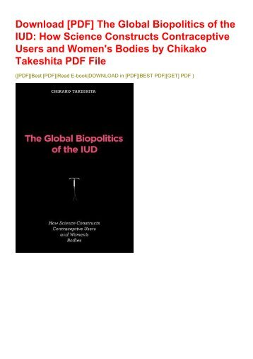 Download [PDF] The Global Biopolitics of the IUD: How Science Constructs Contraceptive Users and Women's Bodies by Chikako Takeshita PDF File