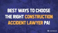 Best Ways To Choose The Right Construction Accident Lawyer PA