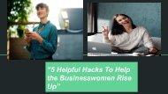 "5 Helpful Hacks To Help the Businesswomen Rise Up"""