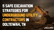 5 Safe Excavation Strategies For Underground Utility Contractors In Ooltewah, TN