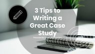 3 Tips to Writing a Great Case Study